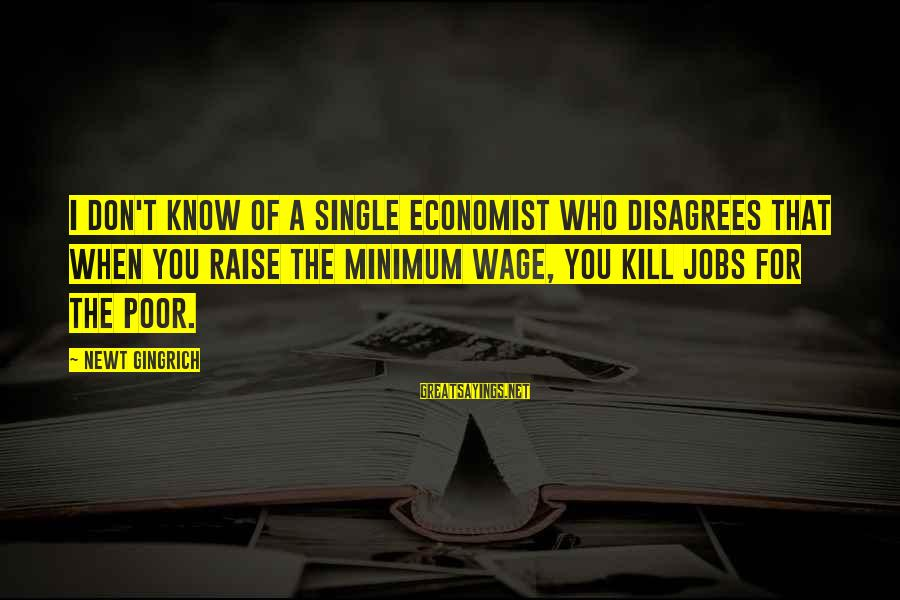 When Single Sayings By Newt Gingrich: I don't know of a single economist who disagrees that when you raise the minimum