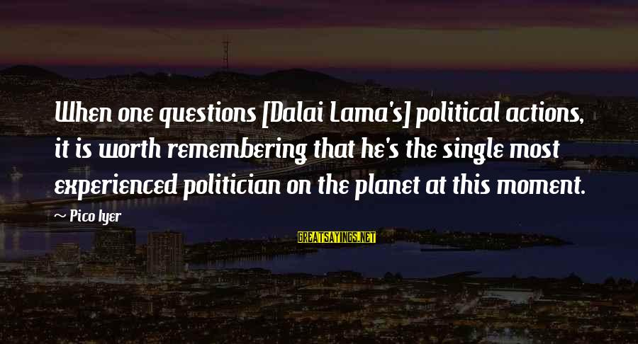 When Single Sayings By Pico Iyer: When one questions [Dalai Lama's] political actions, it is worth remembering that he's the single