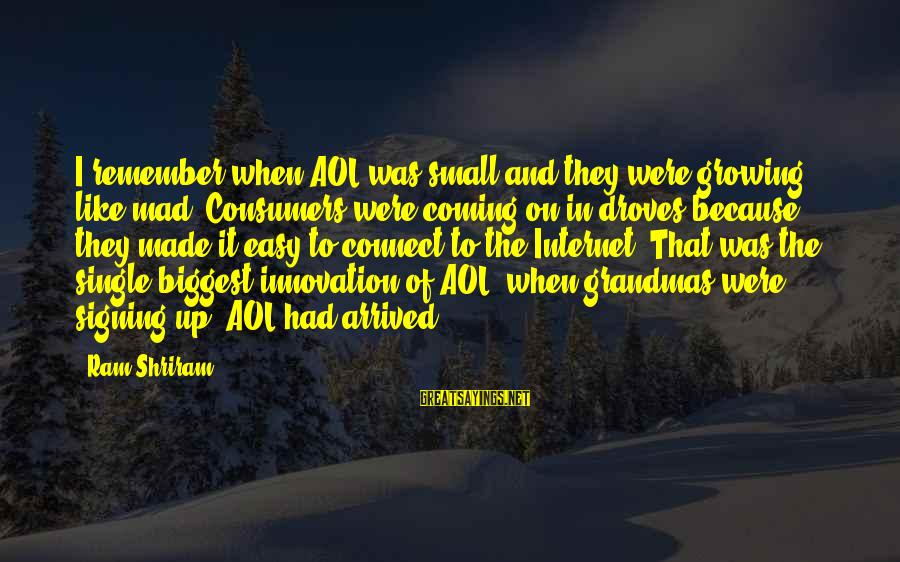 When Single Sayings By Ram Shriram: I remember when AOL was small and they were growing like mad. Consumers were coming