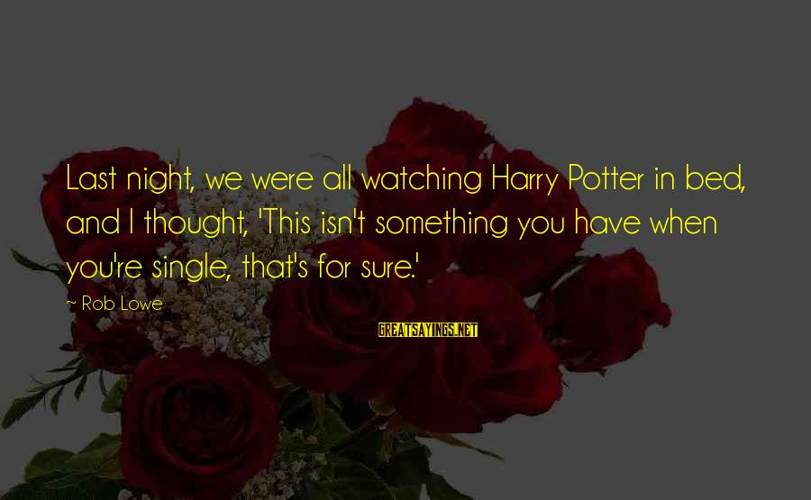 When Single Sayings By Rob Lowe: Last night, we were all watching Harry Potter in bed, and I thought, 'This isn't