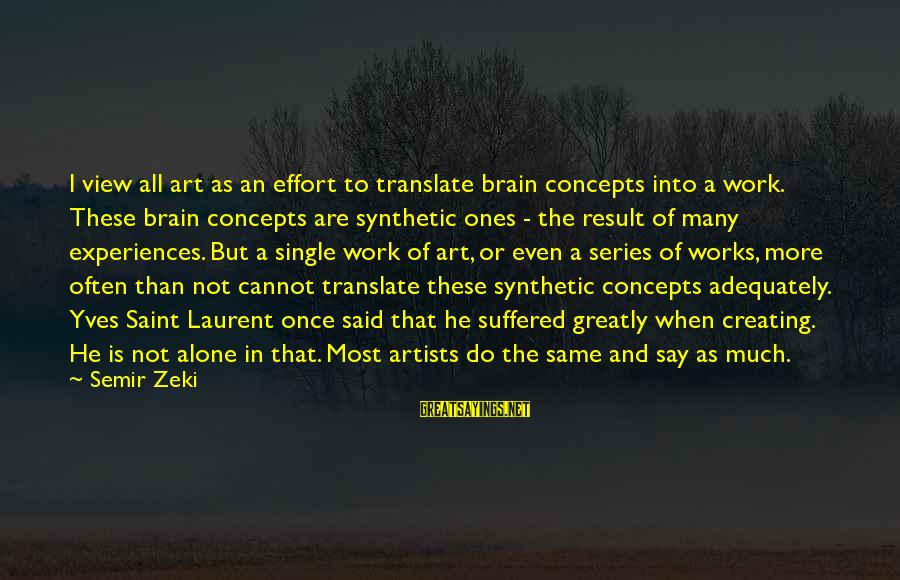 When Single Sayings By Semir Zeki: I view all art as an effort to translate brain concepts into a work. These