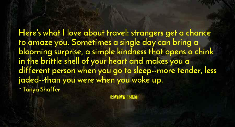 When Single Sayings By Tanya Shaffer: Here's what I love about travel: strangers get a chance to amaze you. Sometimes a