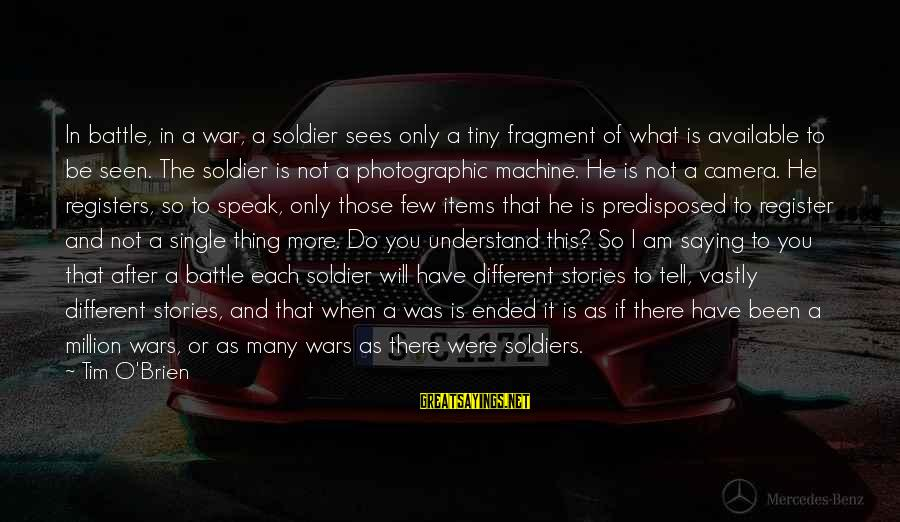 When Single Sayings By Tim O'Brien: In battle, in a war, a soldier sees only a tiny fragment of what is