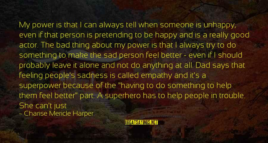 When Someone Says Sayings By Charise Mericle Harper: My power is that I can always tell when someone is unhappy, even if that