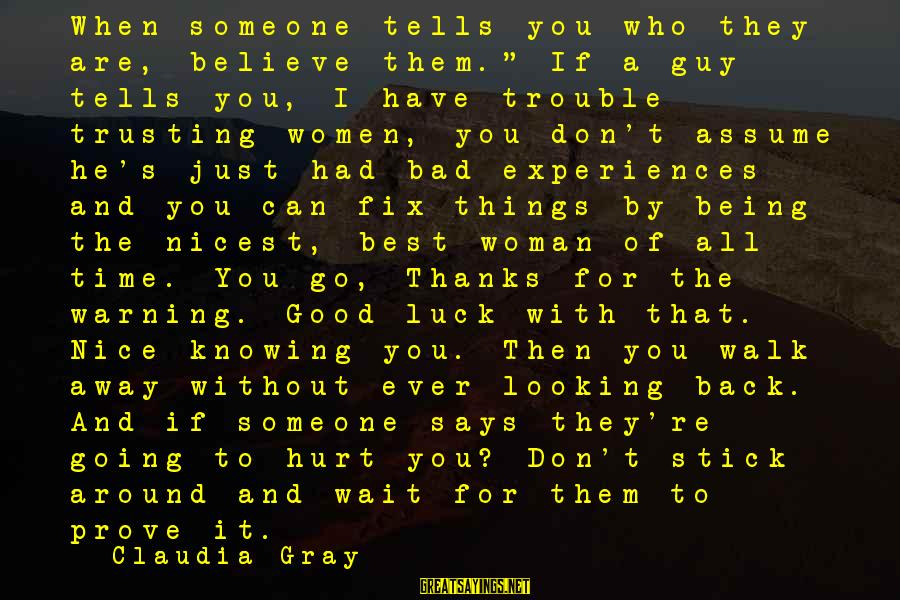 "When Someone Says Sayings By Claudia Gray: When someone tells you who they are, believe them."" If a guy tells you, I"