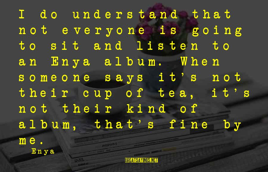 When Someone Says Sayings By Enya: I do understand that not everyone is going to sit and listen to an Enya