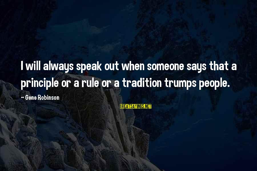When Someone Says Sayings By Gene Robinson: I will always speak out when someone says that a principle or a rule or