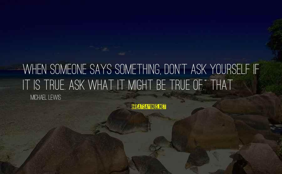 When Someone Says Sayings By Michael Lewis: When someone says something, don't ask yourself if it is true. Ask what it might