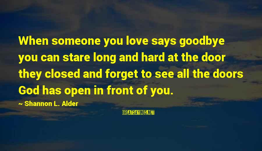 When Someone Says Sayings By Shannon L. Alder: When someone you love says goodbye you can stare long and hard at the door