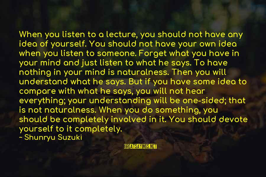 When Someone Says Sayings By Shunryu Suzuki: When you listen to a lecture, you should not have any idea of yourself. You
