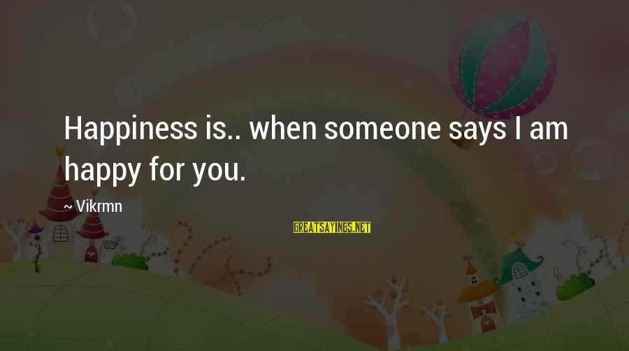 When Someone Says Sayings By Vikrmn: Happiness is.. when someone says I am happy for you.