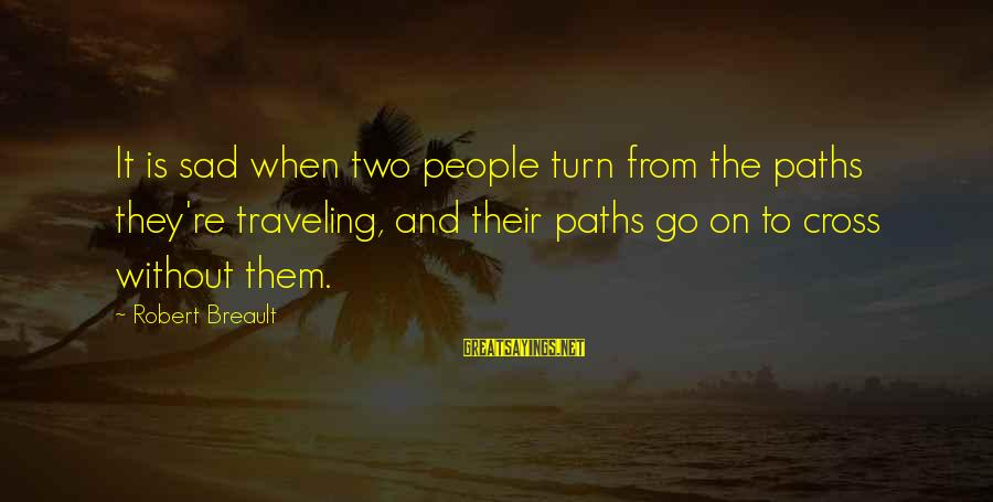 When Two Paths Cross Sayings By Robert Breault: It is sad when two people turn from the paths they're traveling, and their paths