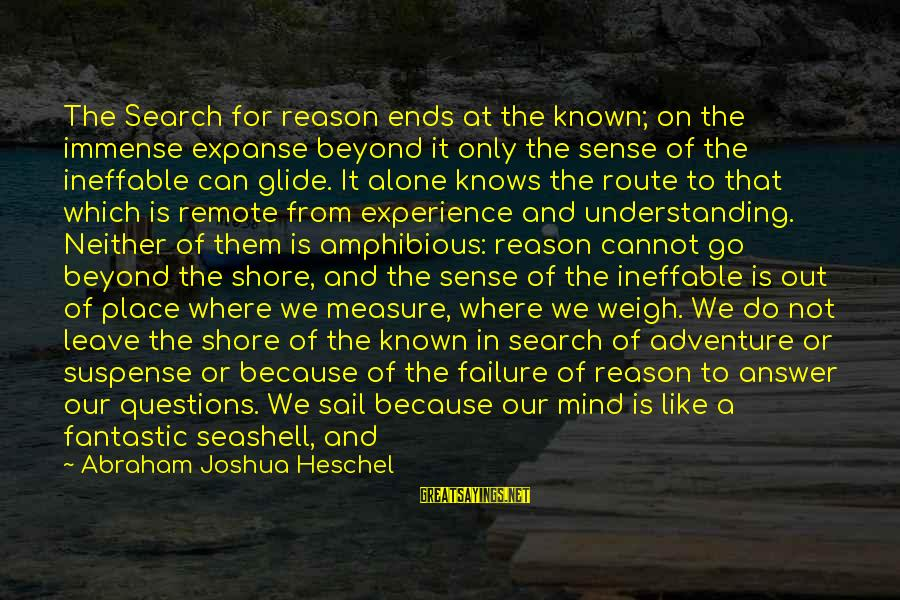 When We Are Alone Sayings By Abraham Joshua Heschel: The Search for reason ends at the known; on the immense expanse beyond it only