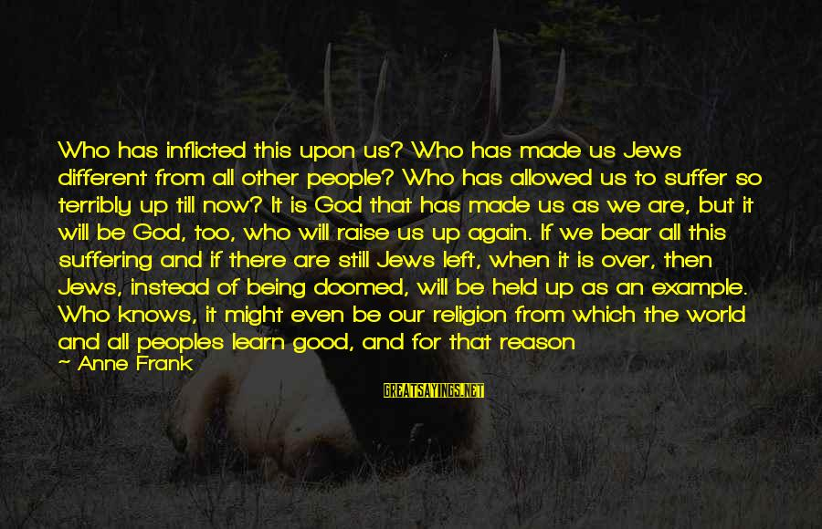 When We Are Alone Sayings By Anne Frank: Who has inflicted this upon us? Who has made us Jews different from all other