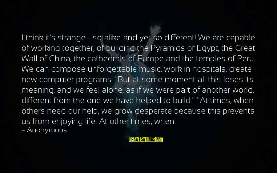 When We Are Alone Sayings By Anonymous: I think it's strange - so alike and yet so different! We are capable of