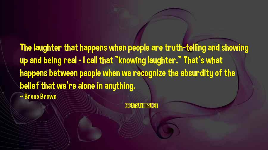 When We Are Alone Sayings By Brene Brown: The laughter that happens when people are truth-telling and showing up and being real -