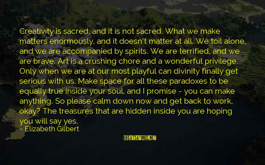 When We Are Alone Sayings By Elizabeth Gilbert: Creativity is sacred, and it is not sacred. What we make matters enormously, and it