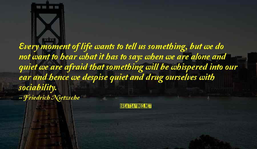 When We Are Alone Sayings By Friedrich Nietzsche: Every moment of life wants to tell us something, but we do not want to