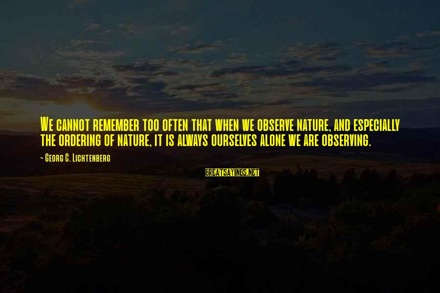 When We Are Alone Sayings By Georg C. Lichtenberg: We cannot remember too often that when we observe nature, and especially the ordering of