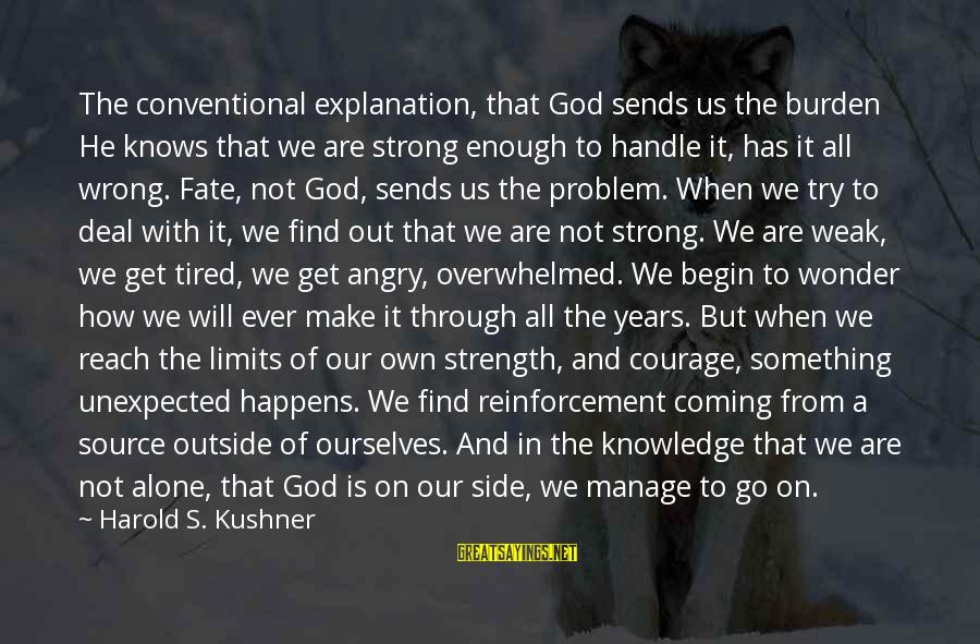 When We Are Alone Sayings By Harold S. Kushner: The conventional explanation, that God sends us the burden He knows that we are strong