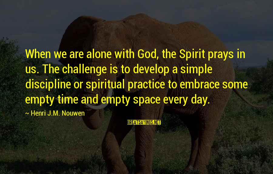 When We Are Alone Sayings By Henri J.M. Nouwen: When we are alone with God, the Spirit prays in us. The challenge is to