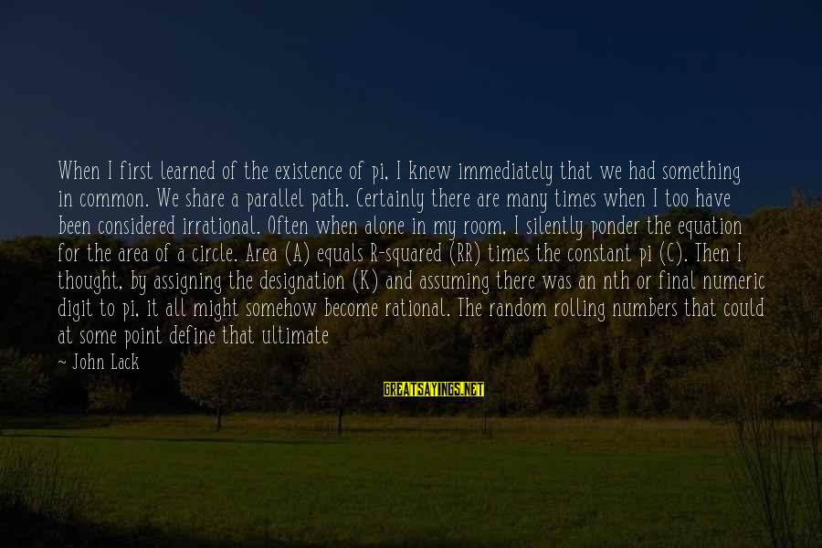 When We Are Alone Sayings By John Lack: When I first learned of the existence of pi, I knew immediately that we had
