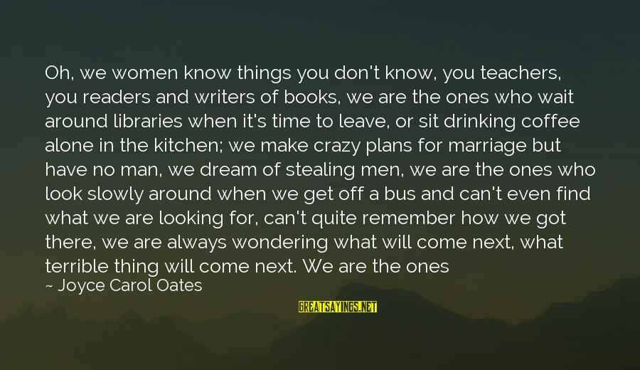 When We Are Alone Sayings By Joyce Carol Oates: Oh, we women know things you don't know, you teachers, you readers and writers of