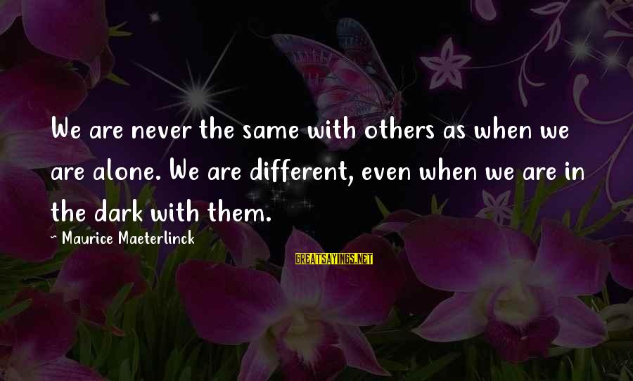 When We Are Alone Sayings By Maurice Maeterlinck: We are never the same with others as when we are alone. We are different,