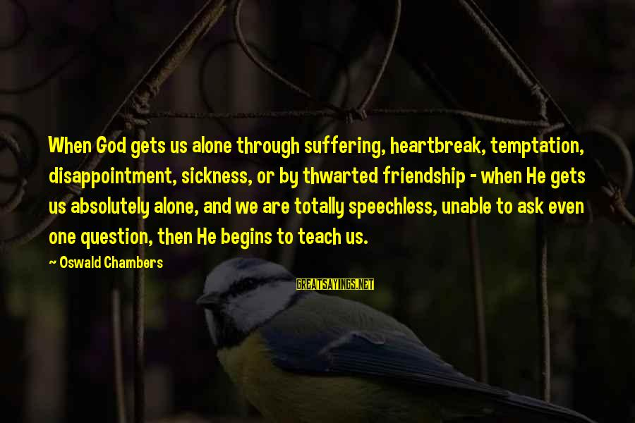 When We Are Alone Sayings By Oswald Chambers: When God gets us alone through suffering, heartbreak, temptation, disappointment, sickness, or by thwarted friendship