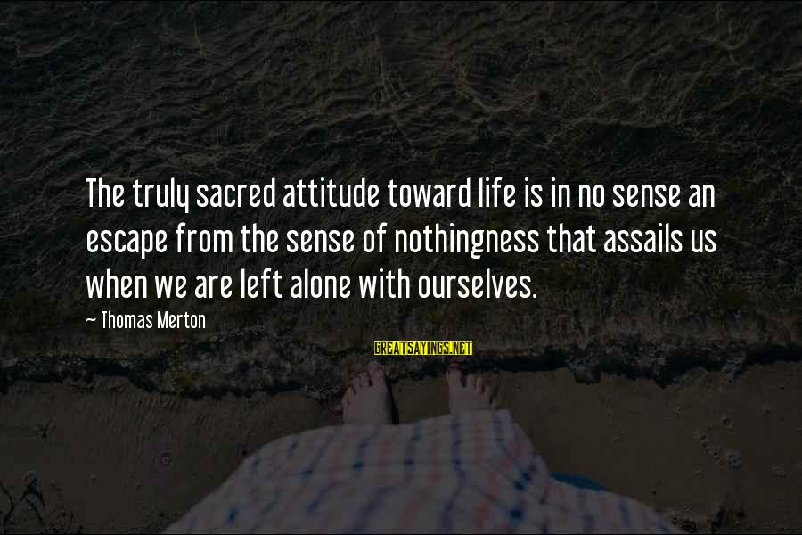 When We Are Alone Sayings By Thomas Merton: The truly sacred attitude toward life is in no sense an escape from the sense