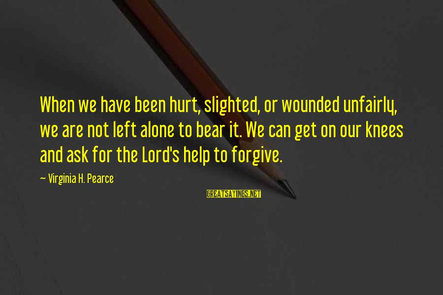 When We Are Alone Sayings By Virginia H. Pearce: When we have been hurt, slighted, or wounded unfairly, we are not left alone to