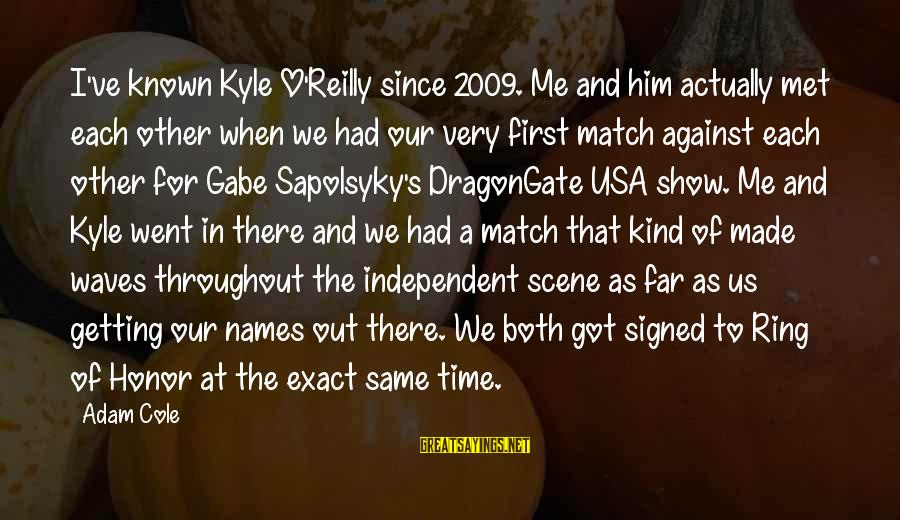When We Met Sayings By Adam Cole: I've known Kyle O'Reilly since 2009. Me and him actually met each other when we