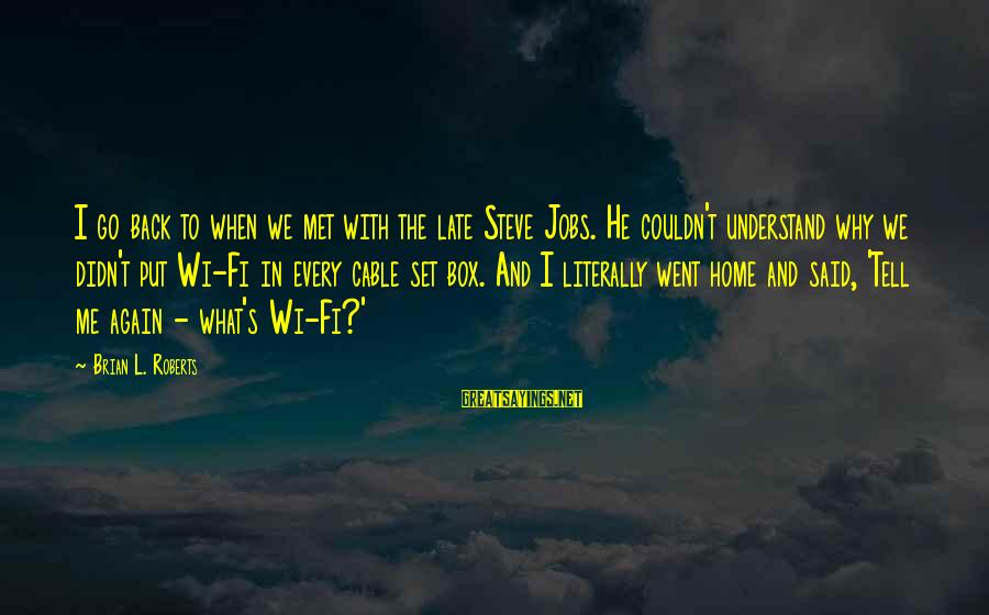 When We Met Sayings By Brian L. Roberts: I go back to when we met with the late Steve Jobs. He couldn't understand