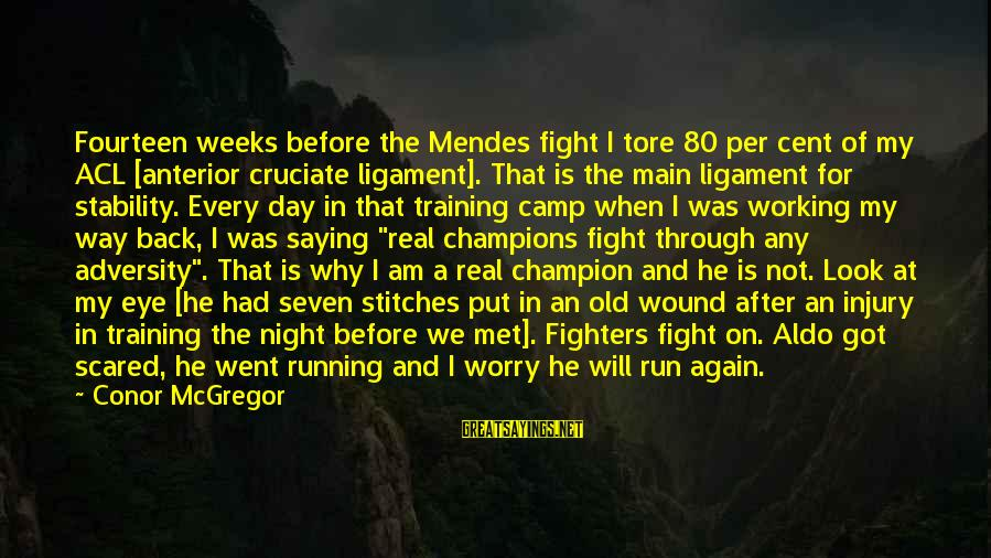 When We Met Sayings By Conor McGregor: Fourteen weeks before the Mendes fight I tore 80 per cent of my ACL [anterior
