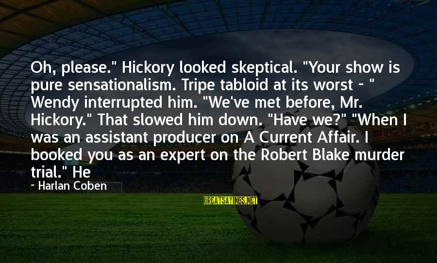 """When We Met Sayings By Harlan Coben: Oh, please."""" Hickory looked skeptical. """"Your show is pure sensationalism. Tripe tabloid at its worst"""