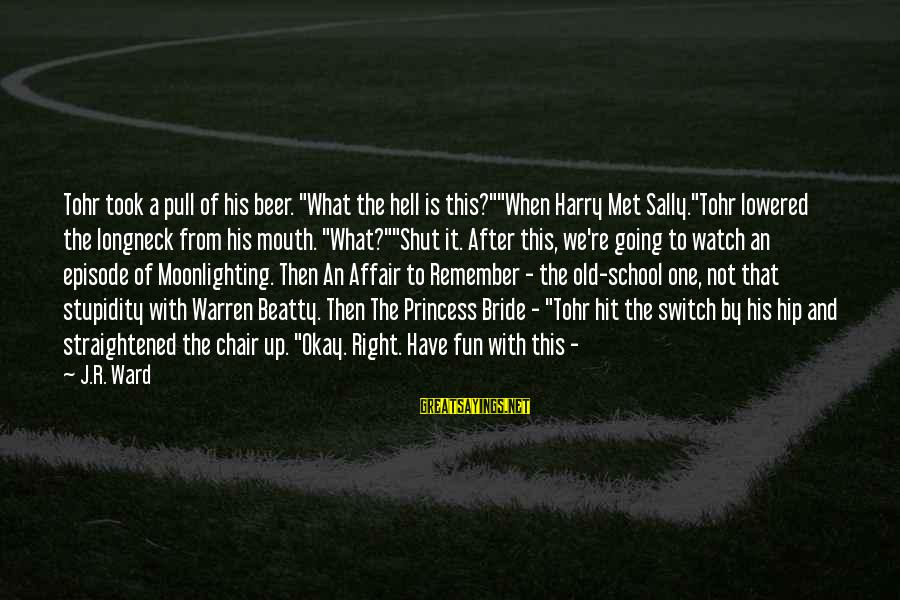 """When We Met Sayings By J.R. Ward: Tohr took a pull of his beer. """"What the hell is this?""""""""When Harry Met Sally.""""Tohr"""