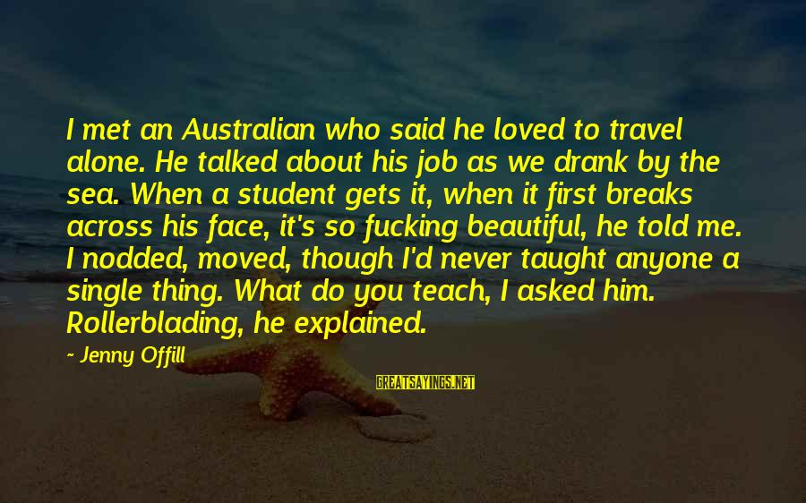 When We Met Sayings By Jenny Offill: I met an Australian who said he loved to travel alone. He talked about his