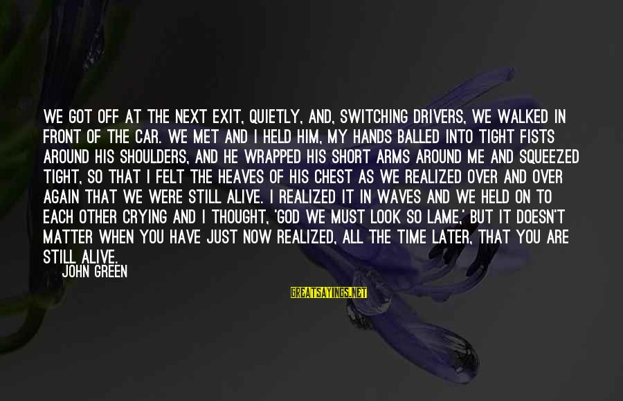 When We Met Sayings By John Green: We got off at the next exit, quietly, and, switching drivers, we walked in front