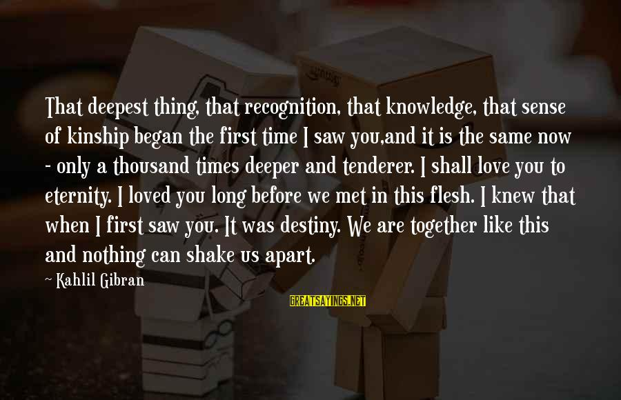 When We Met Sayings By Kahlil Gibran: That deepest thing, that recognition, that knowledge, that sense of kinship began the first time