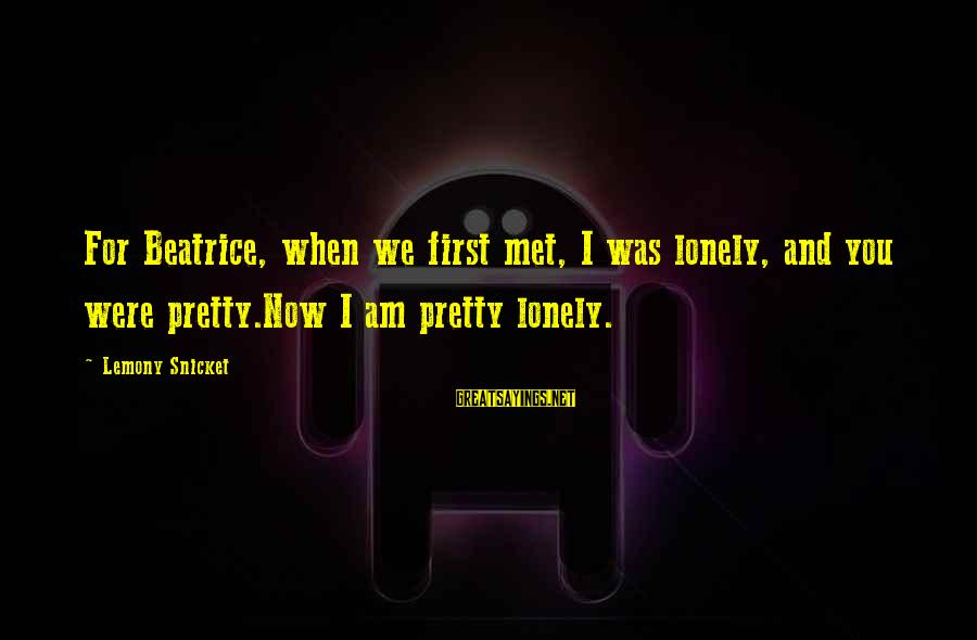 When We Met Sayings By Lemony Snicket: For Beatrice, when we first met, I was lonely, and you were pretty.Now I am