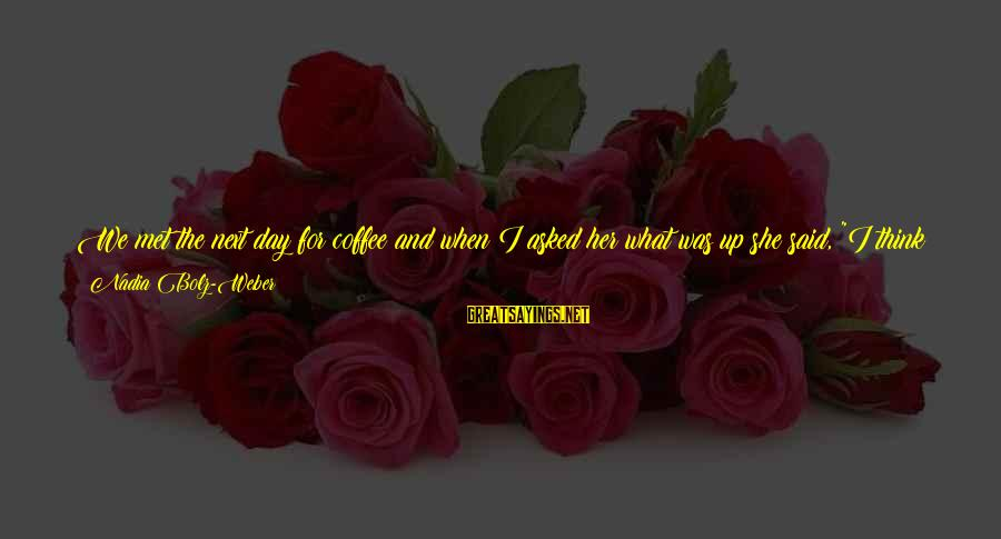 When We Met Sayings By Nadia Bolz-Weber: We met the next day for coffee and when I asked her what was up