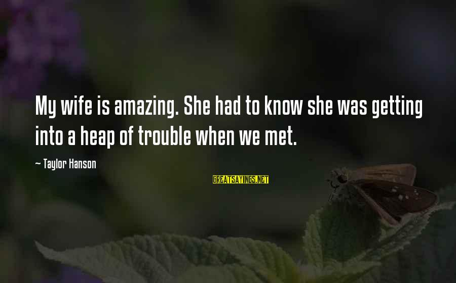 When We Met Sayings By Taylor Hanson: My wife is amazing. She had to know she was getting into a heap of
