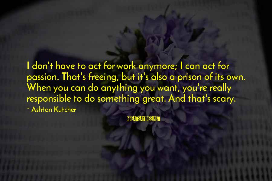 When You Can't Do It Anymore Sayings By Ashton Kutcher: I don't have to act for work anymore; I can act for passion. That's freeing,