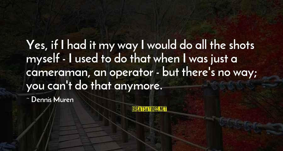 When You Can't Do It Anymore Sayings By Dennis Muren: Yes, if I had it my way I would do all the shots myself -