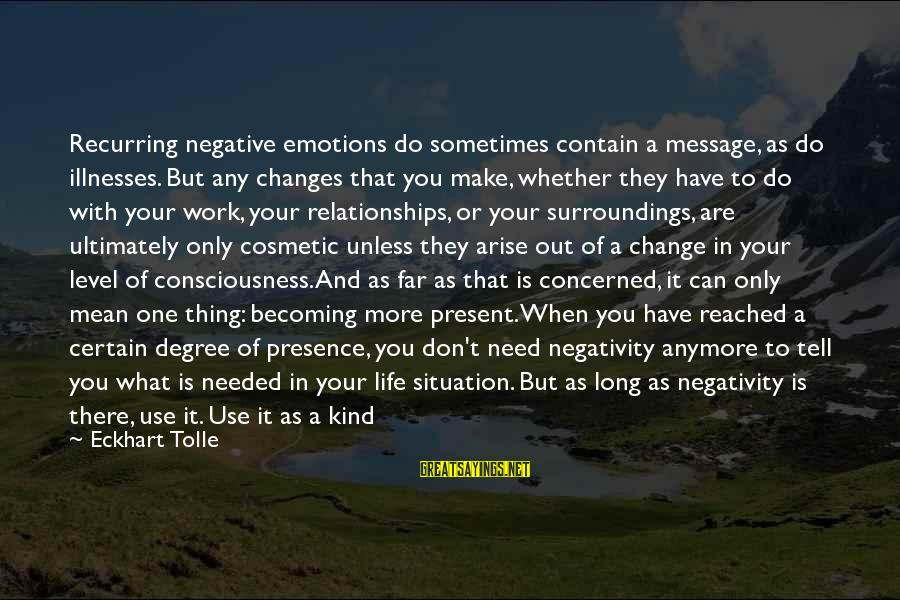 When You Can't Do It Anymore Sayings By Eckhart Tolle: Recurring negative emotions do sometimes contain a message, as do illnesses. But any changes that