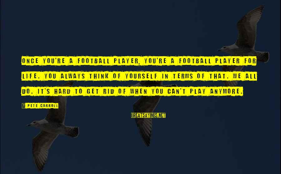 When You Can't Do It Anymore Sayings By Pete Carroll: Once you're a football player, you're a football player for life. You always think of