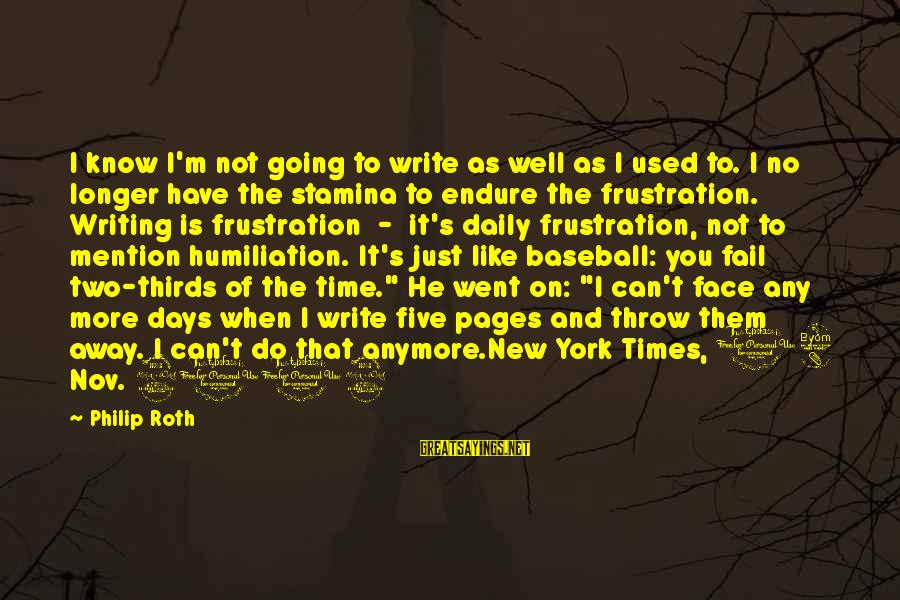 When You Can't Do It Anymore Sayings By Philip Roth: I know I'm not going to write as well as I used to. I no
