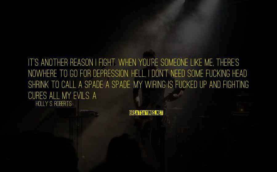 When You Don't Like Someone Sayings By Holly S. Roberts: It's another reason I fight. When you're someone like me, there's nowhere to go for