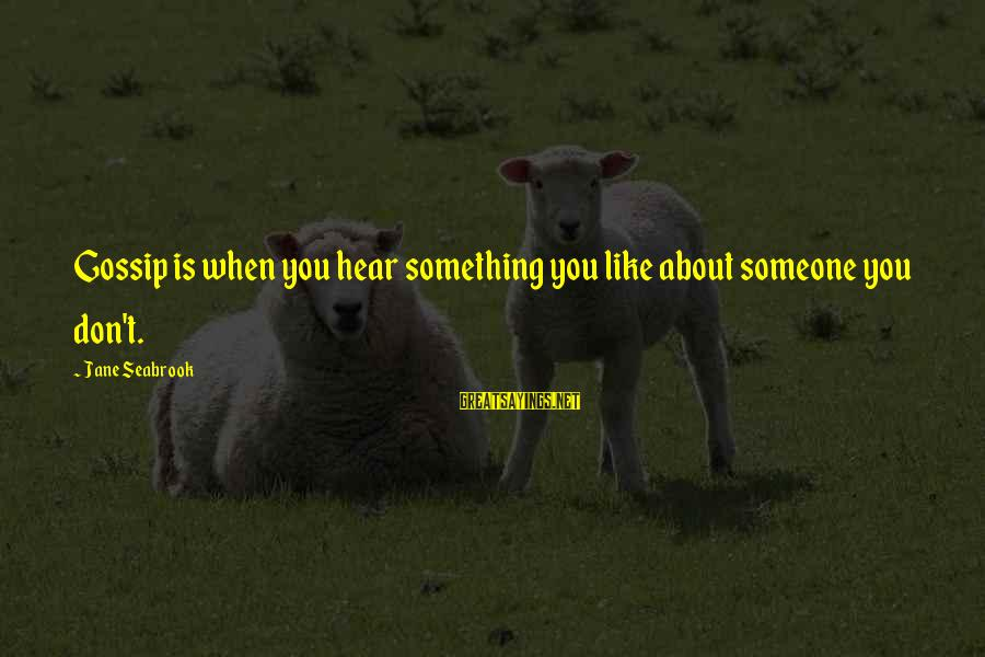 When You Don't Like Someone Sayings By Jane Seabrook: Gossip is when you hear something you like about someone you don't.