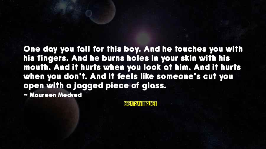 When You Don't Like Someone Sayings By Maureen Medved: One day you fall for this boy. And he touches you with his fingers. And